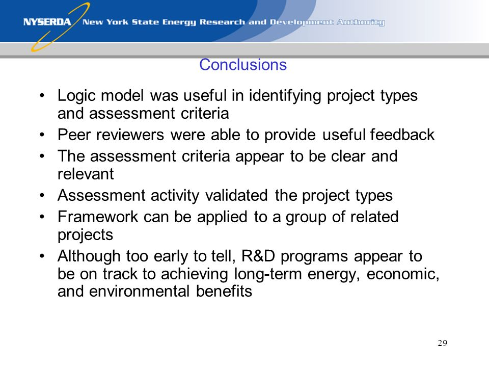 29 Conclusions Logic model was useful in identifying project types and assessment criteria Peer reviewers were able to provide useful feedback The assessment criteria appear to be clear and relevant Assessment activity validated the project types Framework can be applied to a group of related projects Although too early to tell, R&D programs appear to be on track to achieving long-term energy, economic, and environmental benefits
