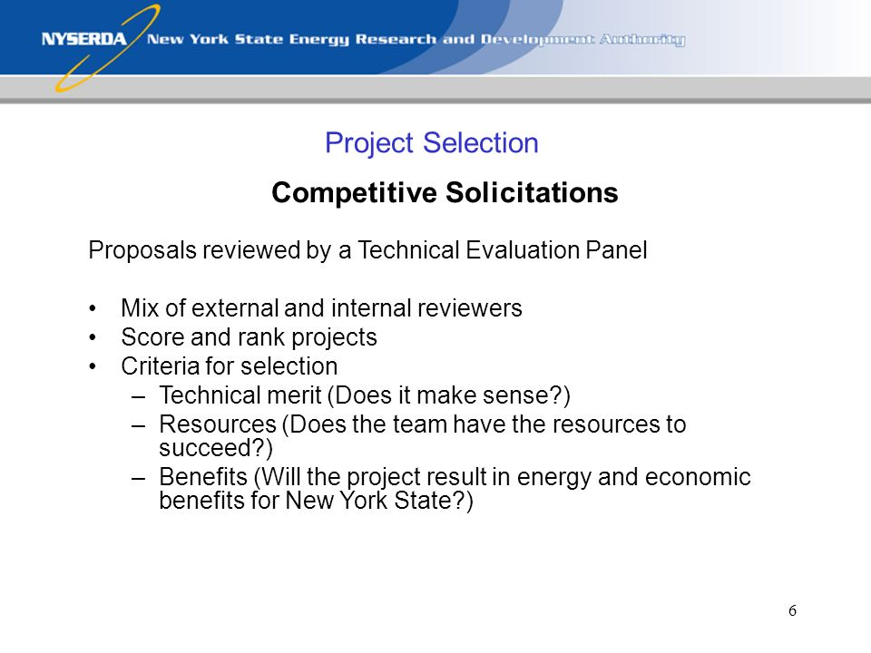 6 Project Selection Competitive Solicitations Proposals reviewed by a Technical Evaluation Panel Mix of external and internal reviewers Score and rank projects Criteria for selection –Technical merit (Does it make sense?) –Resources (Does the team have the resources to succeed?) –Benefits (Will the project result in energy and economic benefits for New York State?)