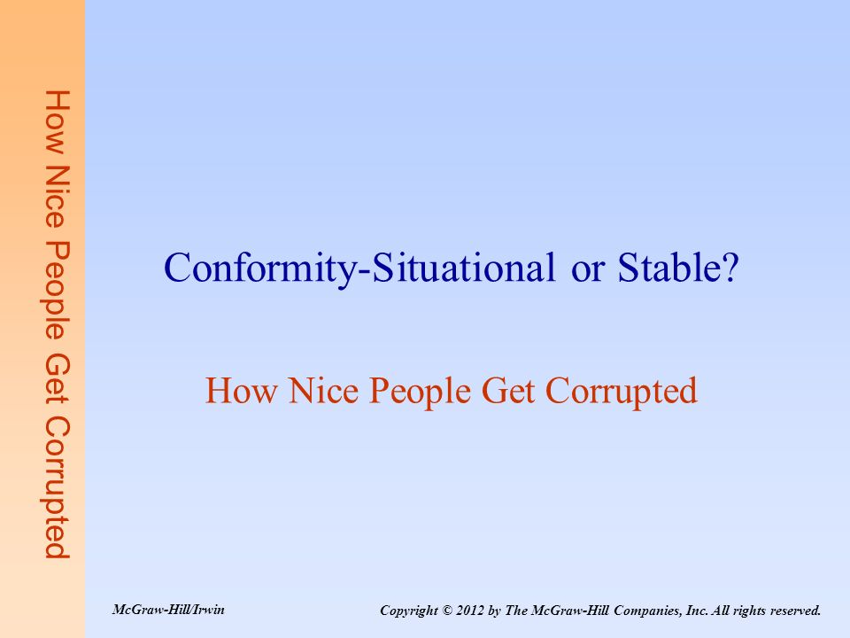 How Nice People Get Corrupted Conformity-Situational or Stable? How Nice People Get Corrupted Copyright © 2012 by The McGraw-Hill Companies, Inc. All