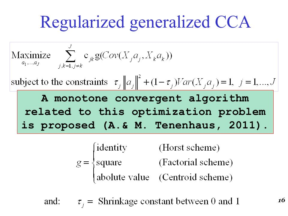 Regularized generalized CCA where: and: 16 A monotone convergent algorithm related to this optimization problem is proposed (A.& M. Tenenhaus, 2011).