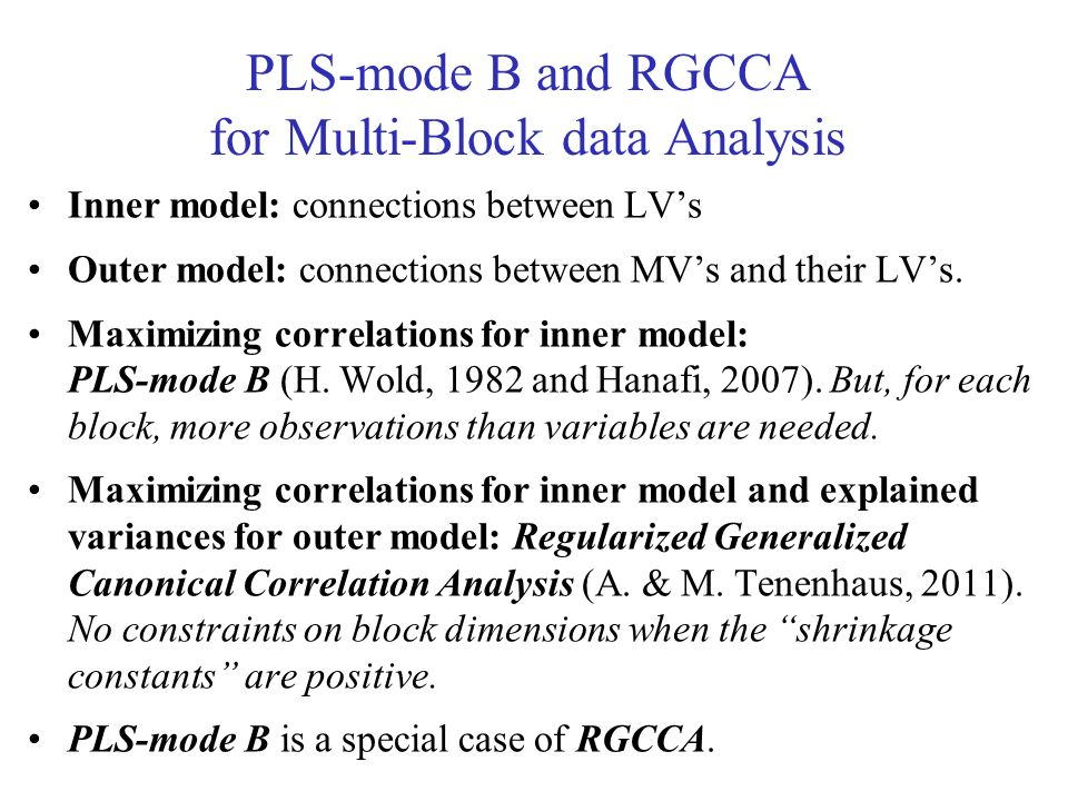 PLS-mode B and RGCCA for Multi-Block data Analysis Inner model: connections between LVs Outer model: connections between MVs and their LVs. Maximizing
