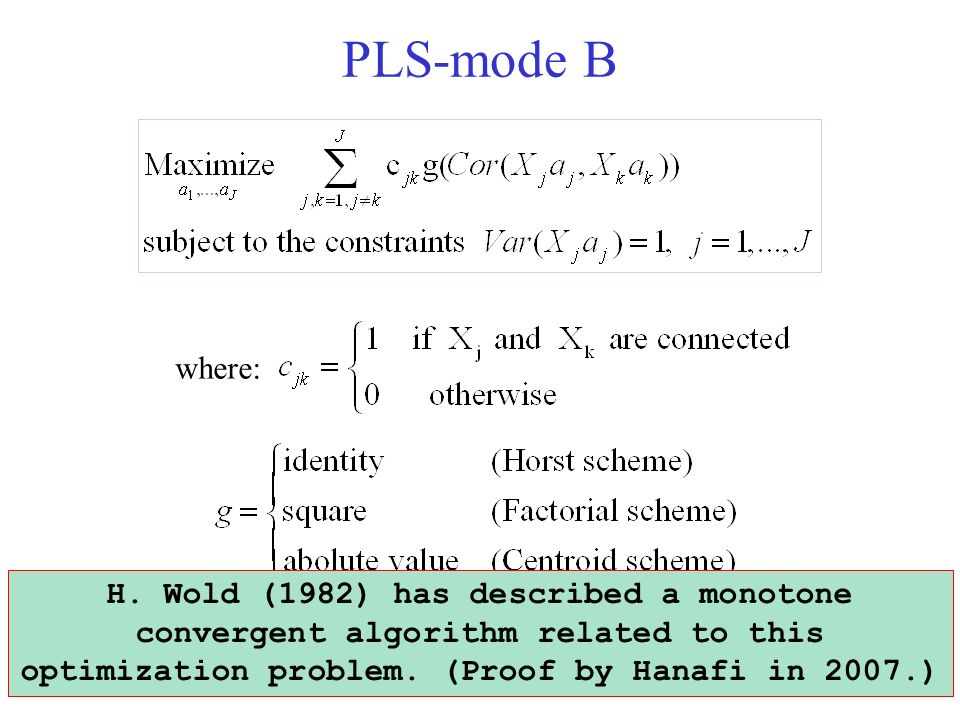 PLS-mode B where: 9 H. Wold (1982) has described a monotone convergent algorithm related to this optimization problem. (Proof by Hanafi in 2007.)