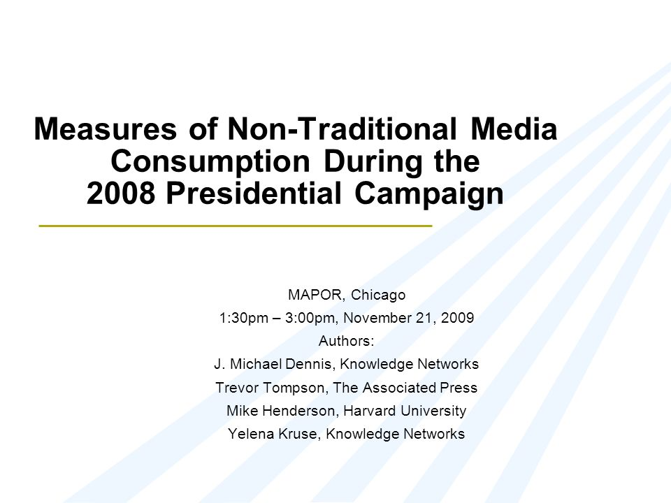 Measures of Non-Traditional Media Consumption During the 2008 Presidential Campaign MAPOR, Chicago 1:30pm – 3:00pm, November 21, 2009 Authors: J. Mich