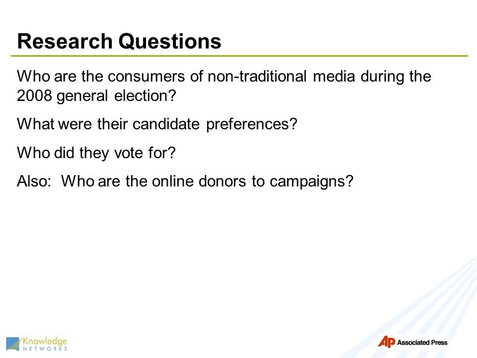 Research Questions Who are the consumers of non-traditional media during the 2008 general election? What were their candidate preferences? Who did the
