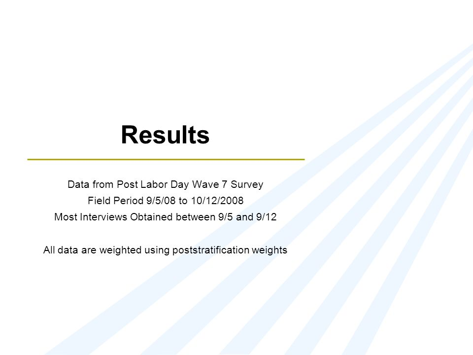 Results Data from Post Labor Day Wave 7 Survey Field Period 9/5/08 to 10/12/2008 Most Interviews Obtained between 9/5 and 9/12 All data are weighted u