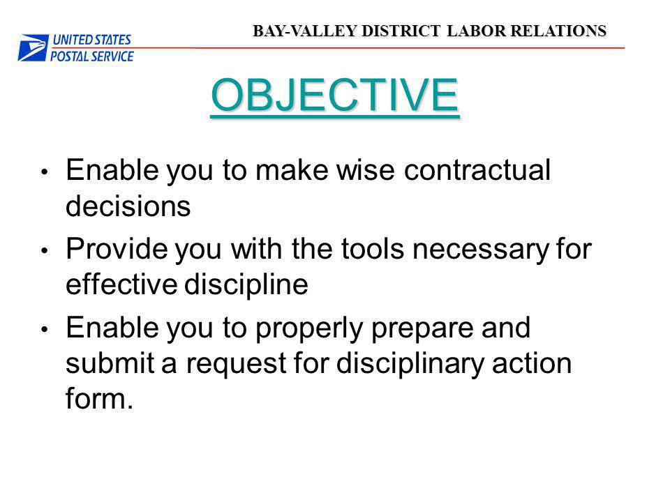 BAY-VALLEY DISTRICT LABOR RELATIONS OBJECTIVE Enable you to make wise contractual decisions Provide you with the tools necessary for effective discipl