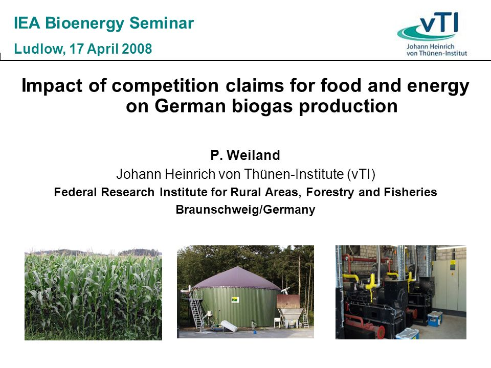 Impact of competition claims for food and energy on German biogas production P. Weiland Johann Heinrich von Thünen-Institute (vTI) Federal Research In