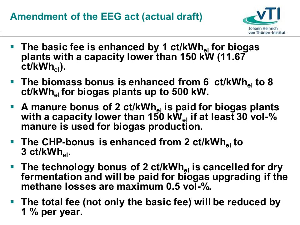 Amendment of the EEG act (actual draft) The basic fee is enhanced by 1 ct/kWh el for biogas plants with a capacity lower than 150 kW (11.67 ct/kWh el