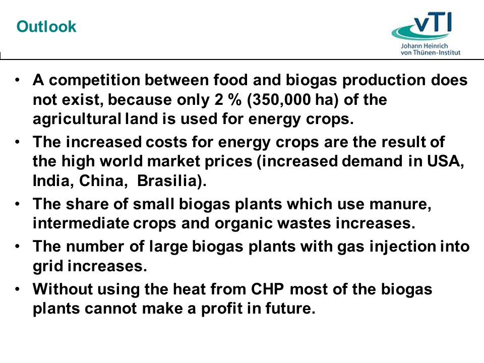 Outlook A competition between food and biogas production does not exist, because only 2 % (350,000 ha) of the agricultural land is used for energy cro