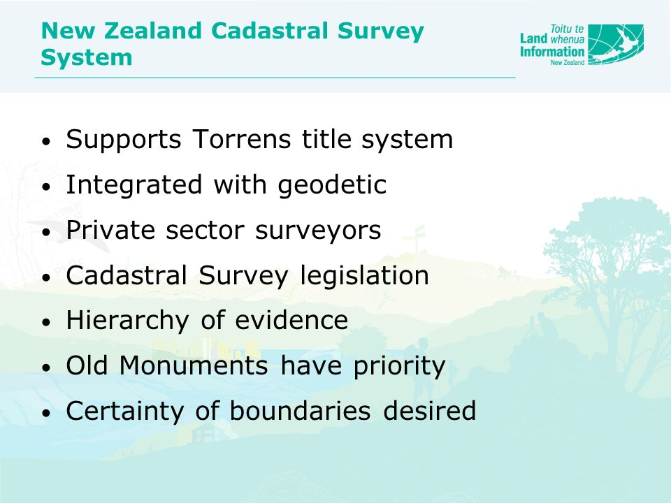 New Zealand Cadastral Survey System Supports Torrens title system Integrated with geodetic Private sector surveyors Cadastral Survey legislation Hiera