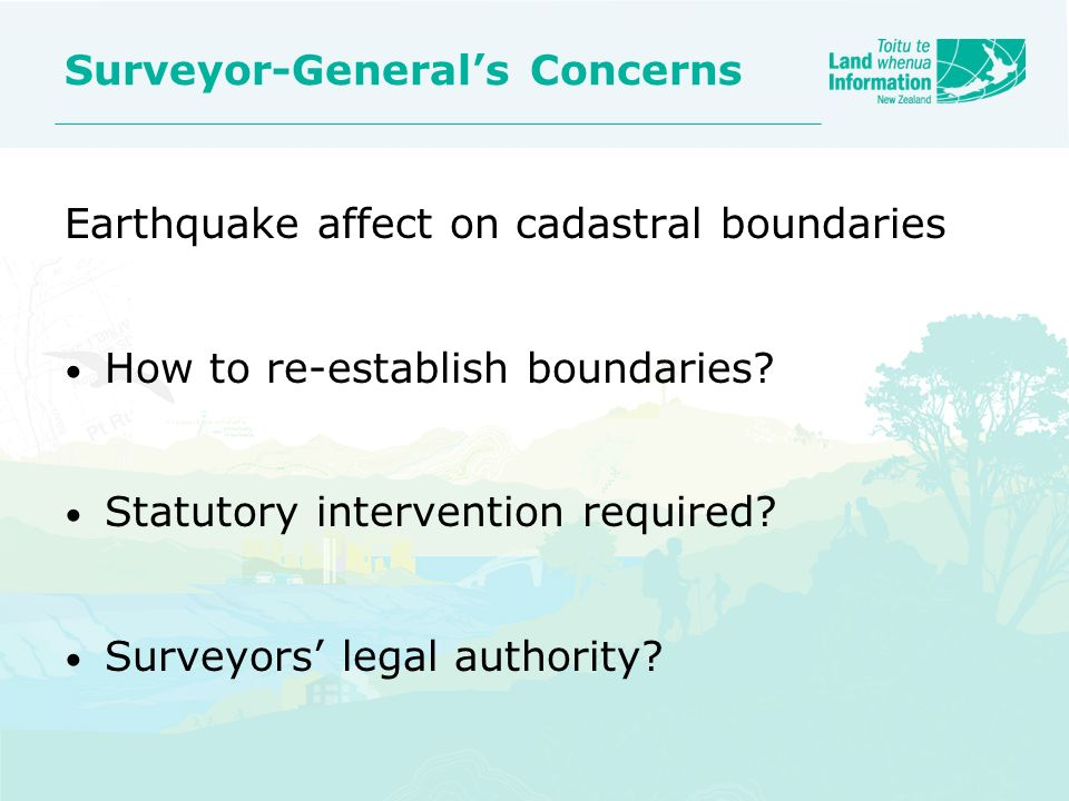 Surveyor-Generals Concerns Earthquake affect on cadastral boundaries How to re-establish boundaries? Statutory intervention required? Surveyors legal