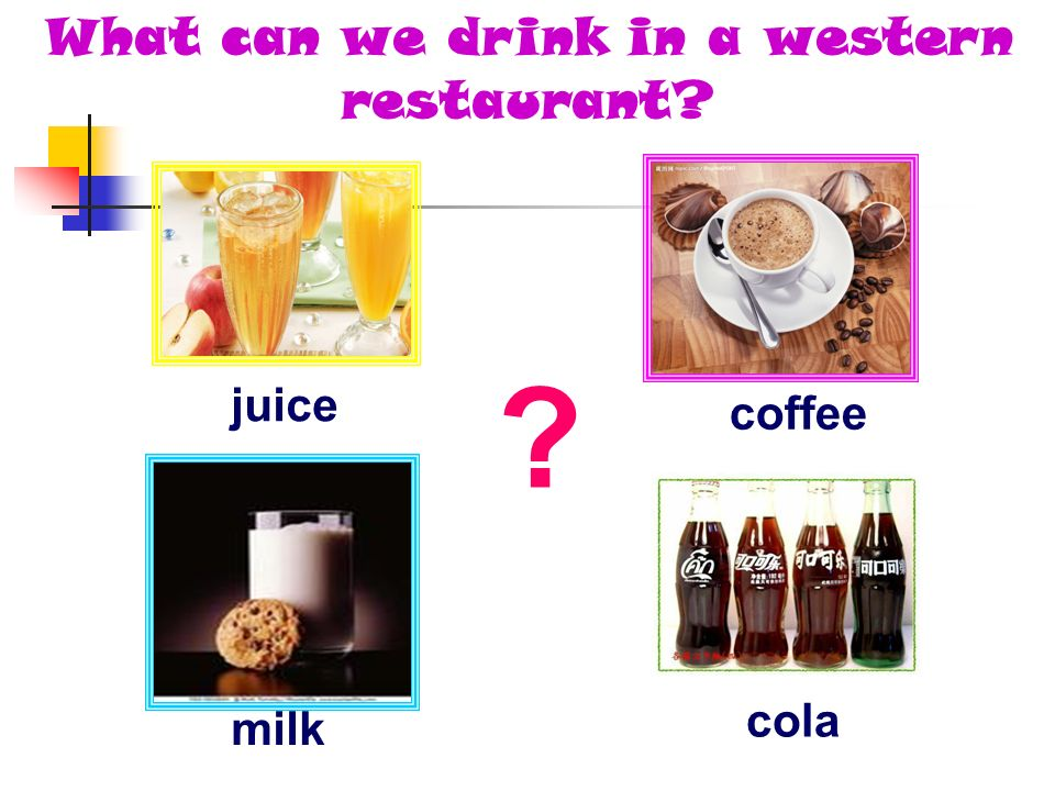 cola What can we drink in a western restaurant? coffee juice milk ?