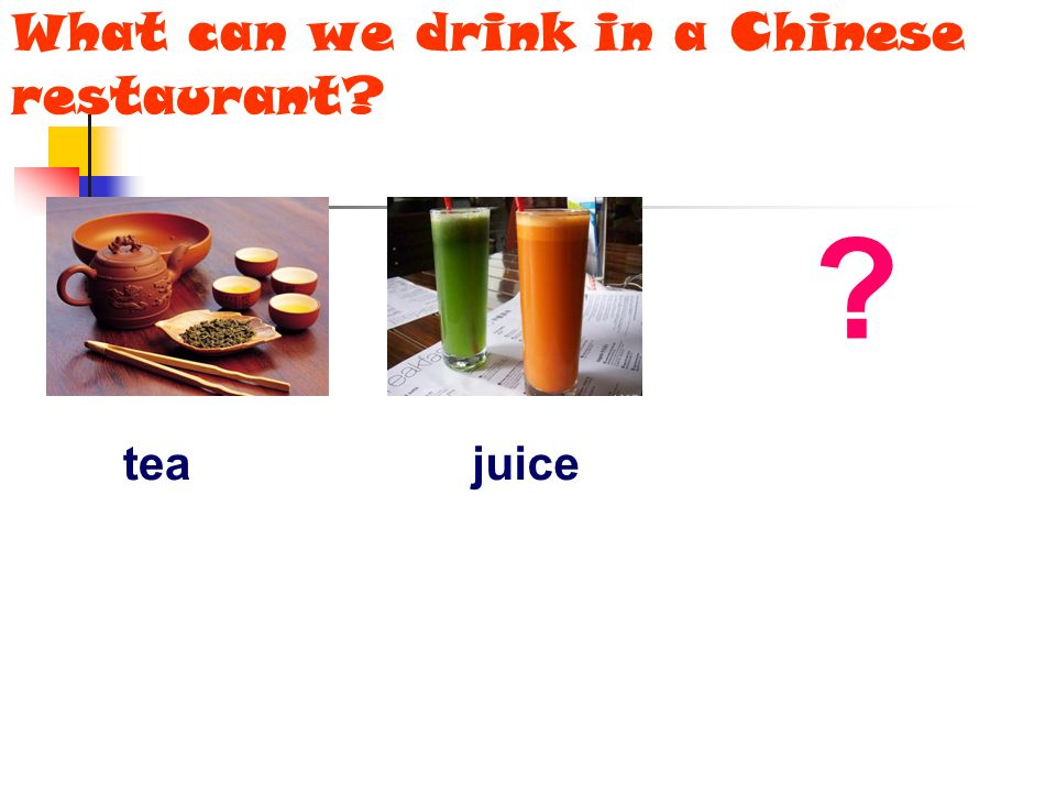 What can we drink in a Chinese restaurant? ? teajuice