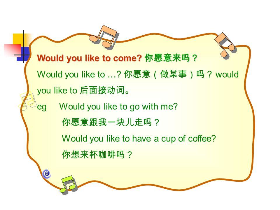 Would you like to come? Would you like to come? Would you like to …? would you like to eg Would you like to go with me? Would you like to have a cup o
