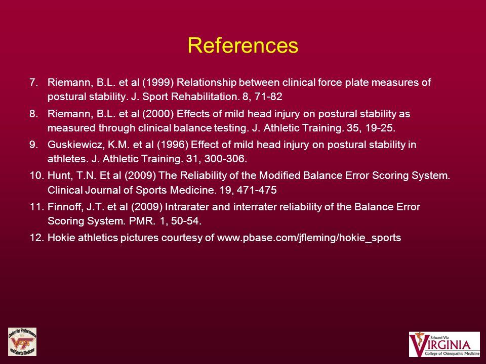 References 7. Riemann, B.L. et al (1999) Relationship between clinical force plate measures of postural stability. J. Sport Rehabilitation. 8, 71-82 8