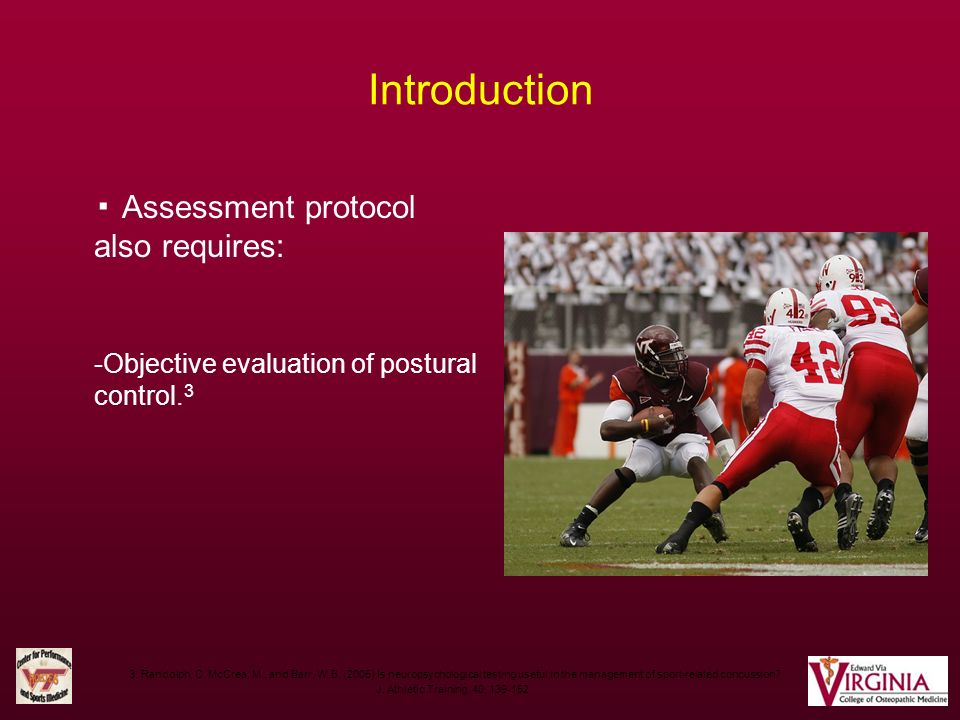 Introduction Assessment protocol also requires: -Objective evaluation of postural control. 3 3. Randolph, C. McCrea, M., and Barr, W.B. (2005) Is neur