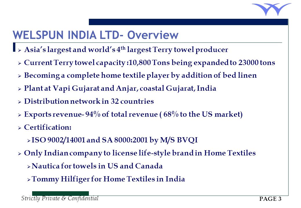 Strictly Private & Confidential WELSPUN INDIA LTD- Overview Asias largest and worlds 4 th largest Terry towel producer Current Terry towel capacity :10,800 Tons being expanded to 23000 tons Becoming a complete home textile player by addition of bed linen Plant at Vapi Gujarat and Anjar, coastal Gujarat, India Distribution network in 32 countries Exports revenue- 94% of total revenue ( 68% to the US market) Certification: ISO 9002/14001 and SA 8000:2001 by M/S BVQI Only Indian company to license life-style brand in Home Textiles Nautica for towels in US and Canada Tommy Hilfiger for Home Textiles in India PAGE 3