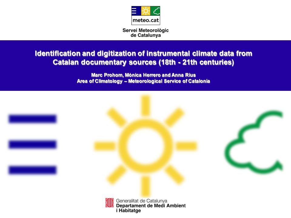 Identification and digitization of instrumental climate data from Catalan documentary sources (18th - 21th centuries) Marc Prohom, Mònica Herrero and Anna Rius Area of Climatology – Meteorological Service of Catalonia