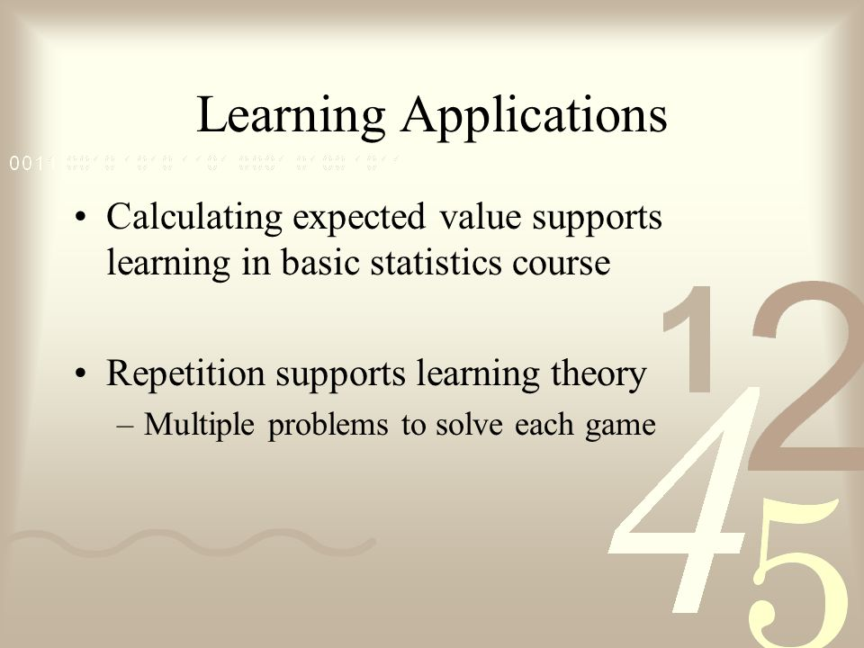 Learning Applications Calculating expected value supports learning in basic statistics course Repetition supports learning theory –Multiple problems to solve each game