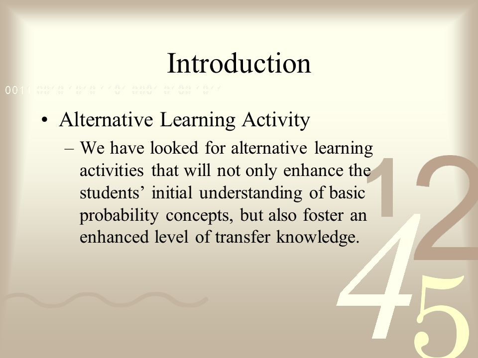 Introduction Alternative Learning Activity –We have looked for alternative learning activities that will not only enhance the students initial understanding of basic probability concepts, but also foster an enhanced level of transfer knowledge.