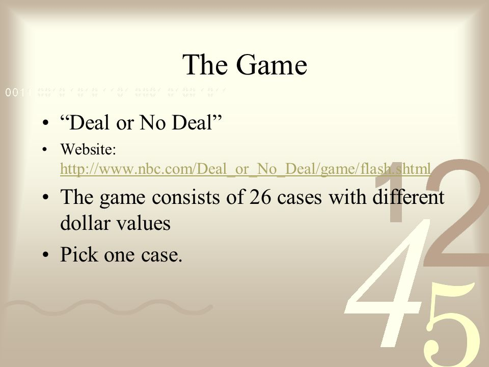 The Game Deal or No Deal Website:     The game consists of 26 cases with different dollar values Pick one case.