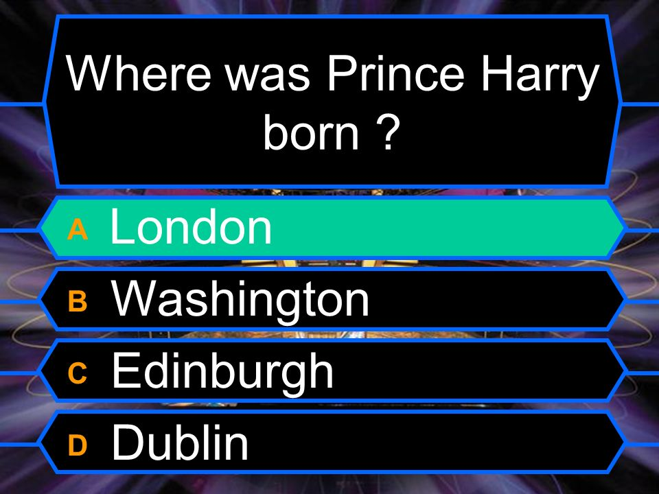 Where was Prince Harry born A London B Washington C Edinburgh D Dublin