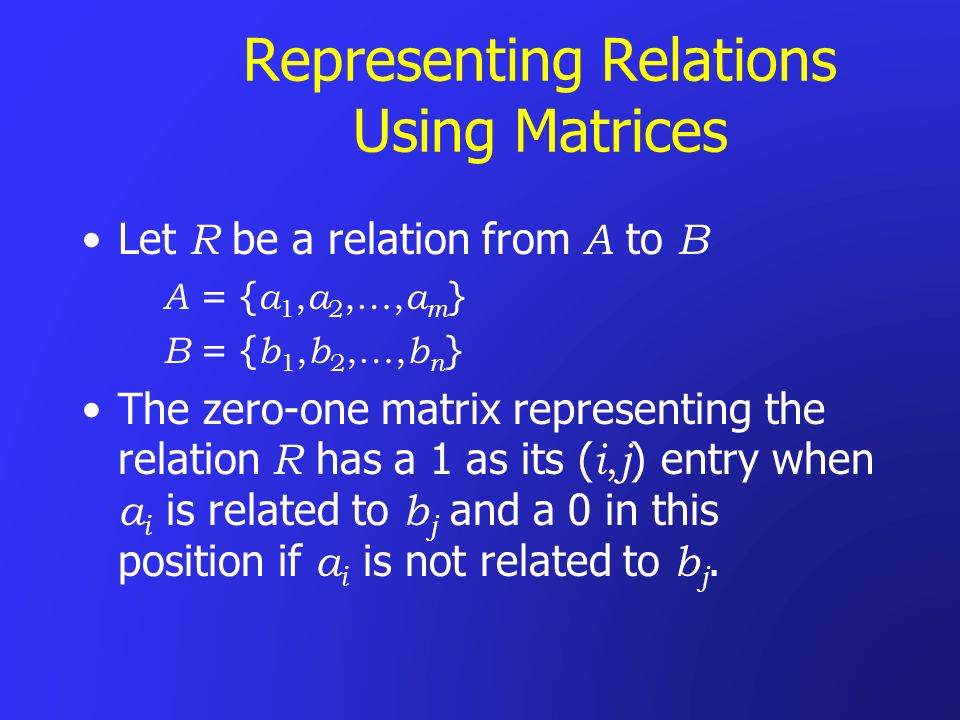 Representing Relations Using Matrices Let R be a relation from A to B A = { a 1, a 2,…, a m } B = { b 1, b 2,…, b n } The zero-one matrix representing