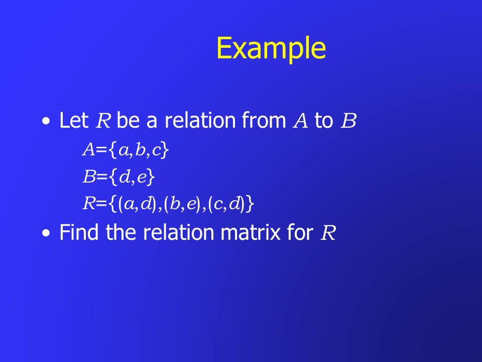 Example Let R be a relation from A to B A ={ a, b, c } B ={ d, e } R ={ ( a, d ),( b, e ),( c, d ) } Find the relation matrix for R