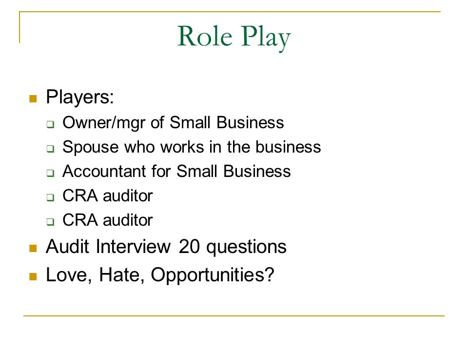 Role Play Players: Owner/mgr of Small Business Spouse who works in the business Accountant for Small Business CRA auditor Audit Interview 20 questions Love, Hate, Opportunities