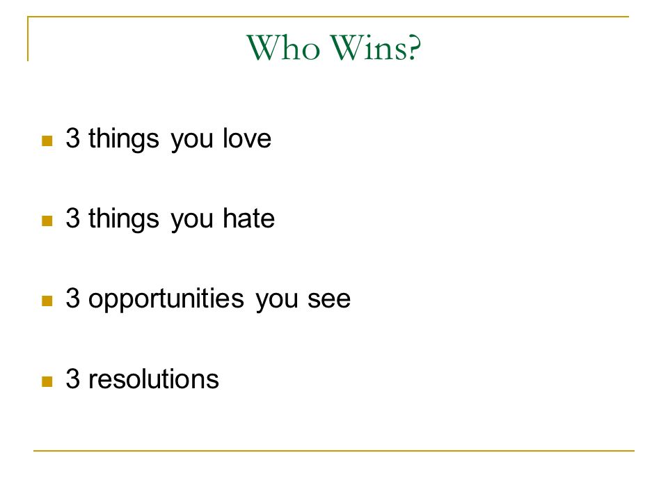Who Wins 3 things you love 3 things you hate 3 opportunities you see 3 resolutions
