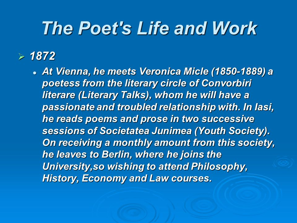 1872 1872 At Vienna, he meets Veronica Micle (1850-1889) a poetess from the literary circle of Convorbiri literare (Literary Talks), whom he will have a passionate and troubled relationship with.