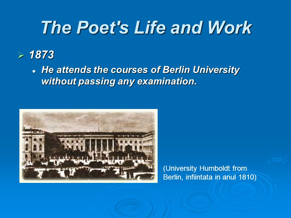 The Poet s Life and Work 1873 1873 He attends the courses of Berlin University without passing any examination.