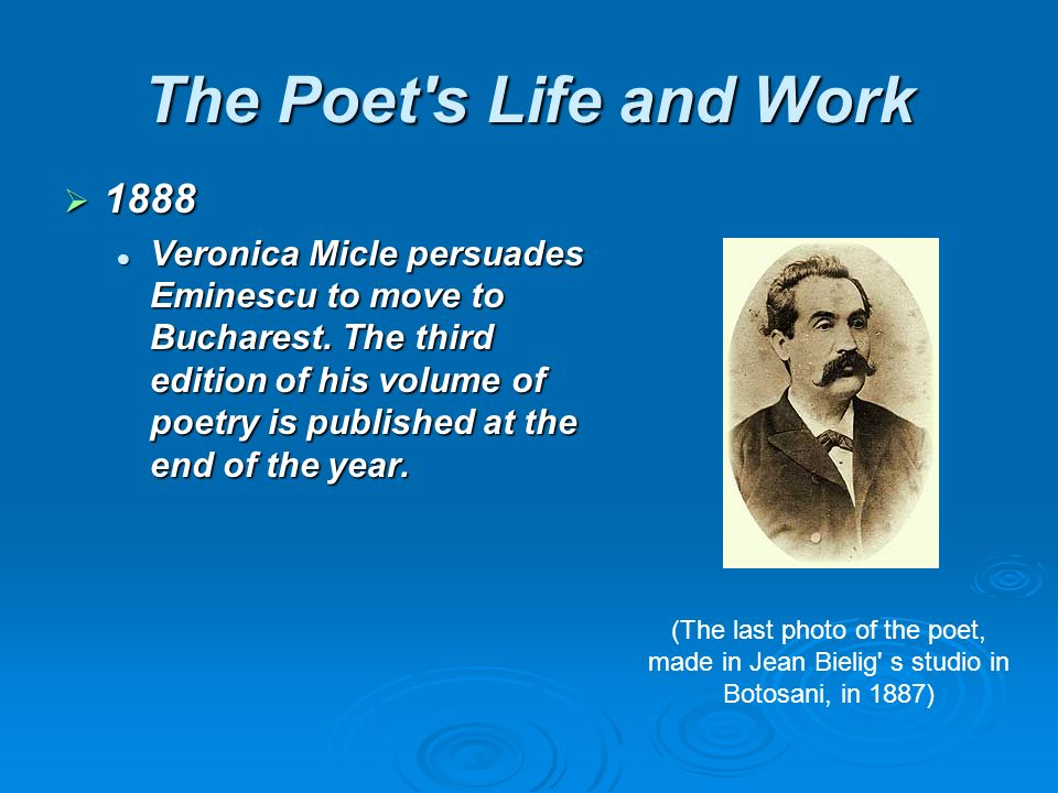 The Poet s Life and Work 1888 1888 Veronica Micle persuades Eminescu to move to Bucharest.