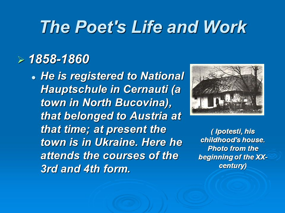 The Poet s Life and Work He is registered to National Hauptschule in Cernauti (a town in North Bucovina), that belonged to Austria at that time; at present the town is in Ukraine.
