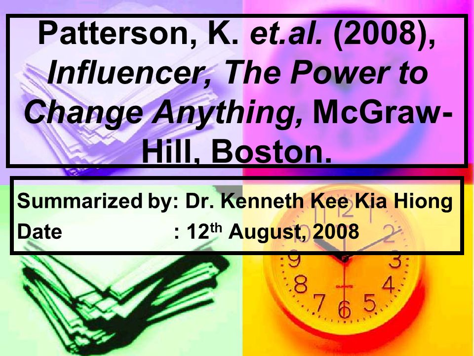 Patterson, K. et.al. (2008), Influencer, The Power to Change Anything, McGraw- Hill, Boston. Summarized by: Dr. Kenneth Kee Kia Hiong Date : 12 th Aug