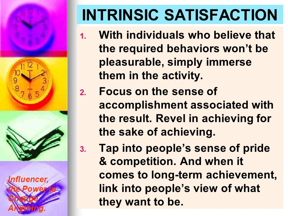 Influencer, the Power to Change Anything. INTRINSIC SATISFACTION 1. 1. With individuals who believe that the required behaviors wont be pleasurable, s