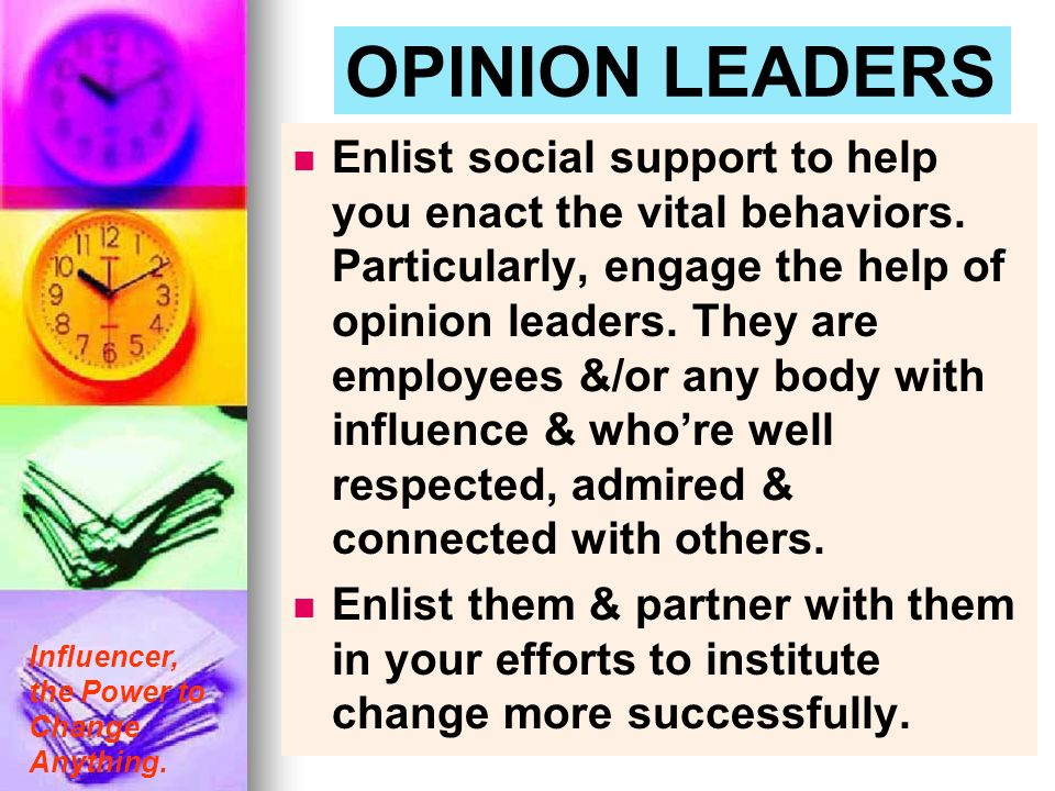Influencer, the Power to Change Anything. OPINION LEADERS Enlist social support to help you enact the vital behaviors. Particularly, engage the help o