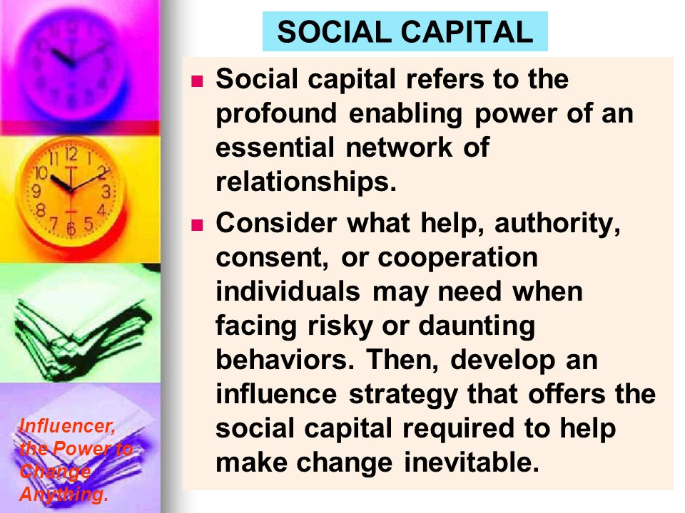 Influencer, the Power to Change Anything. SOCIAL CAPITAL Social capital refers to the profound enabling power of an essential network of relationships