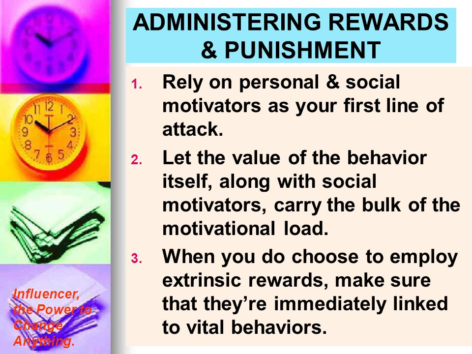 Influencer, the Power to Change Anything. ADMINISTERING REWARDS & PUNISHMENT 1. 1. Rely on personal & social motivators as your first line of attack.