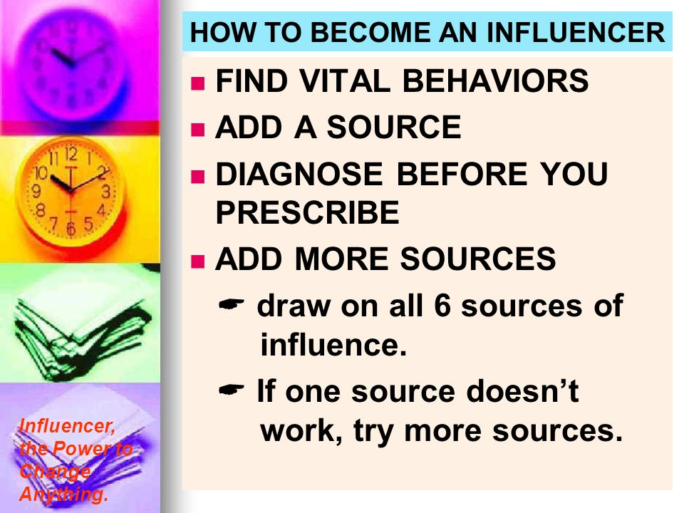 Influencer, the Power to Change Anything. HOW TO BECOME AN INFLUENCER FIND VITAL BEHAVIORS ADD A SOURCE DIAGNOSE BEFORE YOU PRESCRIBE ADD MORE SOURCES