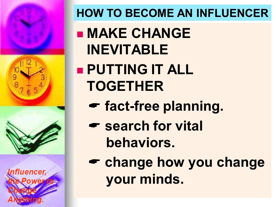 Influencer, the Power to Change Anything. HOW TO BECOME AN INFLUENCER MAKE CHANGE INEVITABLE PUTTING IT ALL TOGETHER fact-free planning. search for vi