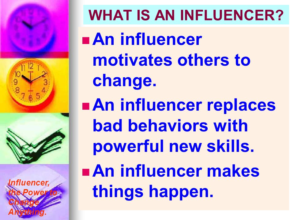 Influencer, the Power to Change Anything. WHAT IS AN INFLUENCER? An influencer motivates others to change. An influencer replaces bad behaviors with p