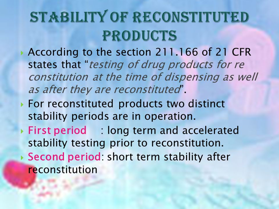 According to the section 211.166 of 21 CFR states that testing of drug products for re constitution at the time of dispensing as well as after they are reconstituted.