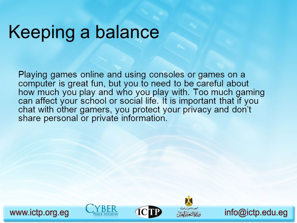 Keeping a balance Playing games online and using consoles or games on a computer is great fun, but you to need to be careful about how much you play a