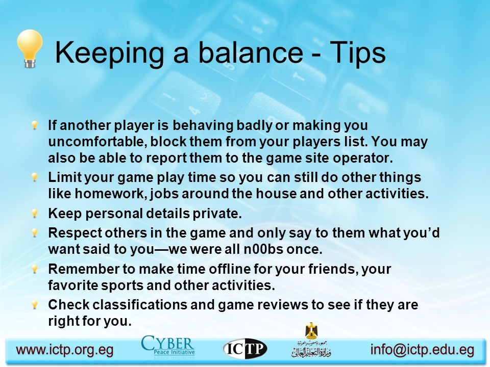 Keeping a balance - Tips If another player is behaving badly or making you uncomfortable, block them from your players list. You may also be able to r