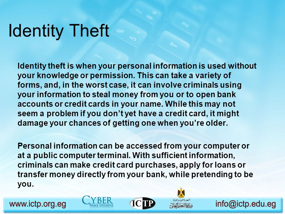 Identity Theft Identity theft is when your personal information is used without your knowledge or permission. This can take a variety of forms, and, i