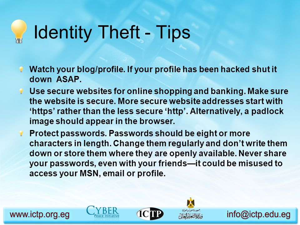 Identity Theft - Tips Watch your blog/profile. If your profile has been hacked shut it down ASAP. Use secure websites for online shopping and banking.