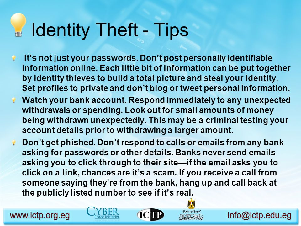 Identity Theft - Tips Its not just your passwords. Dont post personally identifiable information online. Each little bit of information can be put tog
