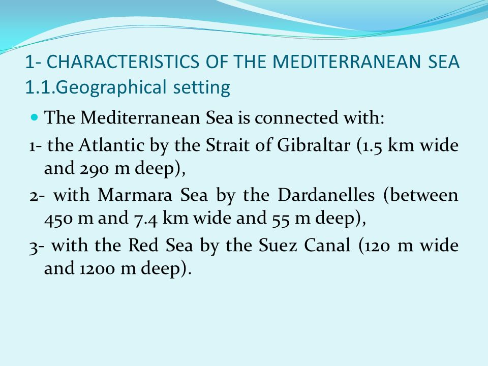 1- CHARACTERISTICS OF THE MEDITERRANEAN SEA 1.1.Geographical setting The Mediterranean Sea is connected with: 1- the Atlantic by the Strait of Gibralt