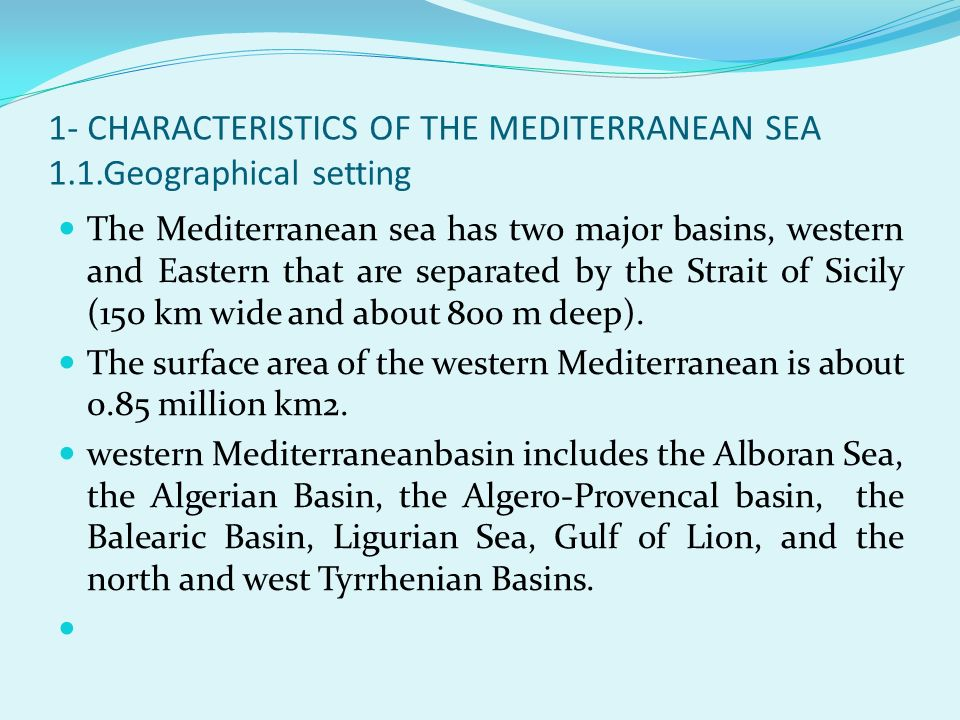 1- CHARACTERISTICS OF THE MEDITERRANEAN SEA 1.1.Geographical setting The Mediterranean sea has two major basins, western and Eastern that are separate